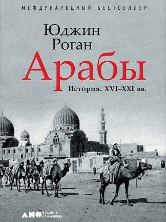 Арабы. История. XVI-XXI вв. | Роган Юджин